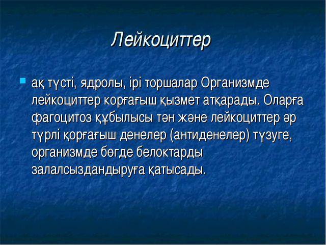 Лейкоциттер ақ түсті, ядролы, ірі торшалар Организмде лейкоциттер корғағыш қы...