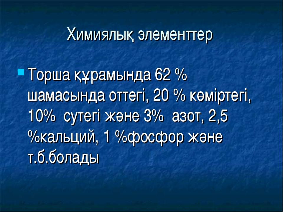 Химиялық элементтер Торша құрамында 62 % шамасында оттегі, 20 % көміртегі, 10...