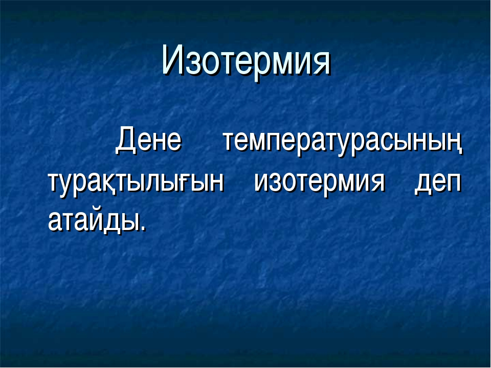 Изотермия Дене температурасының турақтылығын изотермия деп атайды.