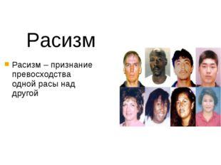 Расизм – признание превосходства одной расы над другой Расизм