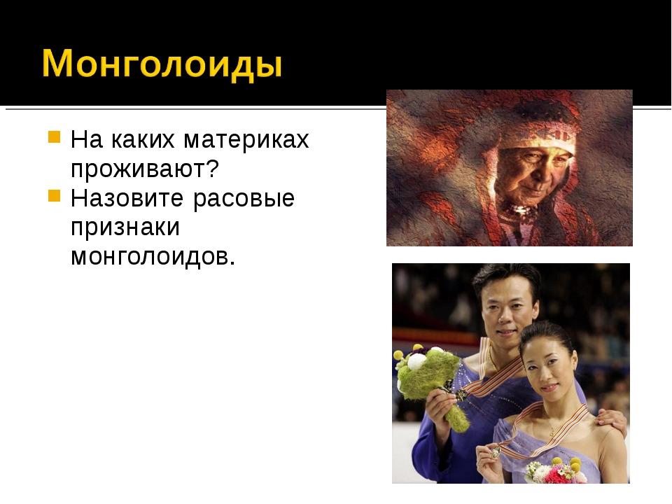 На каких материках проживают? Назовите расовые признаки монголоидов.