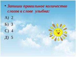Запиши правильное количество слогов в слове улыбка: А) 2 Б) 3 С) 4 Д) 5 Title