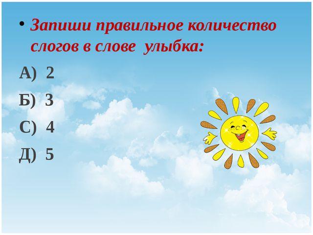 Запиши правильное количество слогов в слове улыбка: А) 2 Б) 3 С) 4 Д) 5 Title...