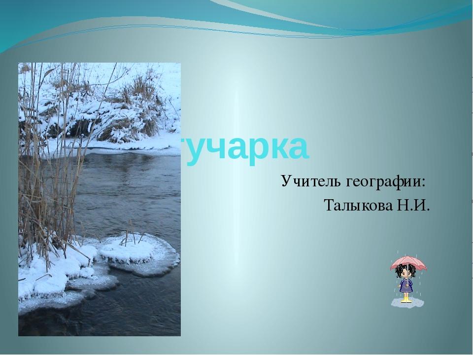 Река Богучарка Учитель географии: Талыкова Н.И.