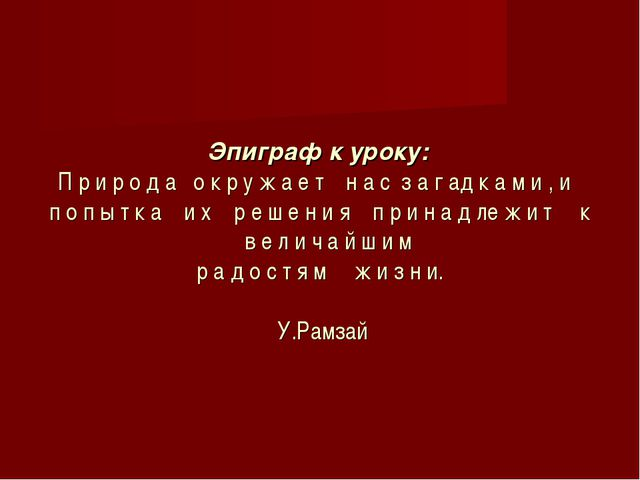 Эпиграф к уроку: П р и р о д а о к р у ж а е т н а с з а г ад к а м и ,...