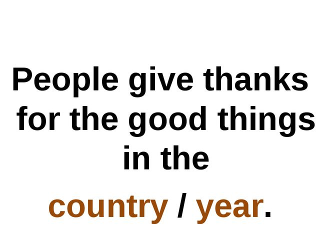 People give thanks for the good things in the country / year.