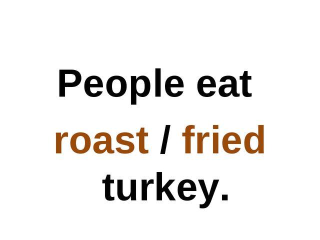 People eat roast / fried turkey.