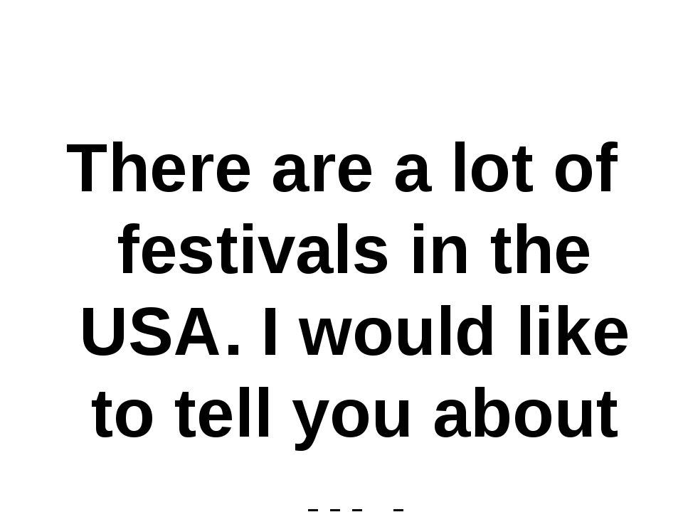There are a lot of festivals in the USA. I would like to tell you about … .