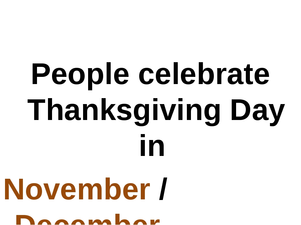 People celebrate Thanksgiving Day in November / December.