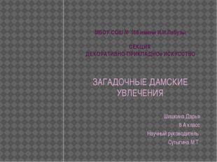 МБОУ СОШ № 168 имени И.И.Лабузы СЕКЦИЯ ДЕКОРАТИВНО-ПРИКЛАДНОе ИСКУССТВО ЗАГАД