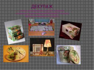 ДЕКУПАЖ техника декорирования различных предметов, основанная на присоединени
