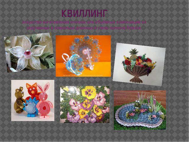 КВИЛЛИНГ искусство изготовления плоских или объёмных композиций из скрученных...