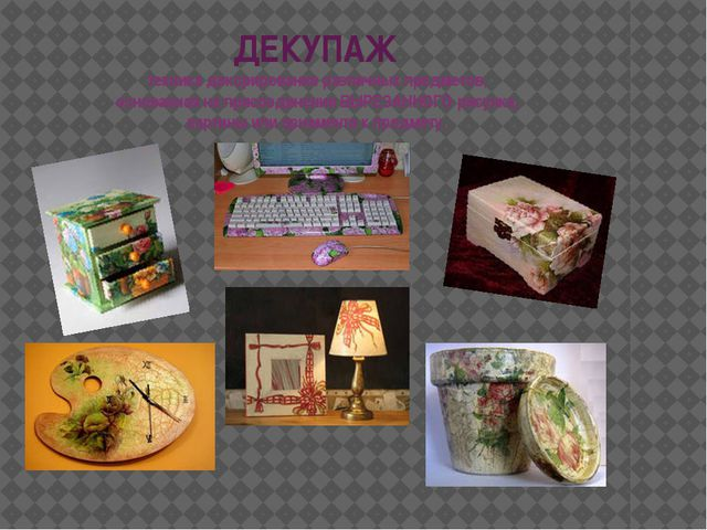 ДЕКУПАЖ техника декорирования различных предметов, основанная на присоединени...