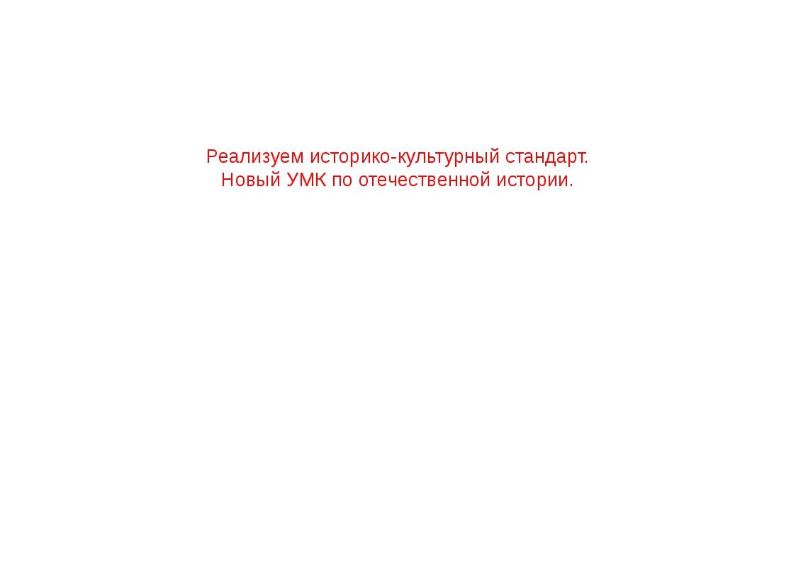 Реализуем историко-культурный стандарт. Новый УМК по отечественной истории.