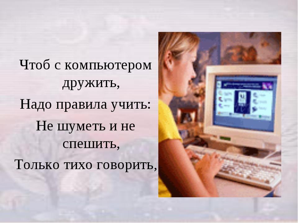 Чтоб с компьютером дружить, Надо правила учить: Не шуметь и не спешить, Тольк...