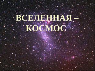 * * ВСЕЛЕННАЯ – КОСМОС