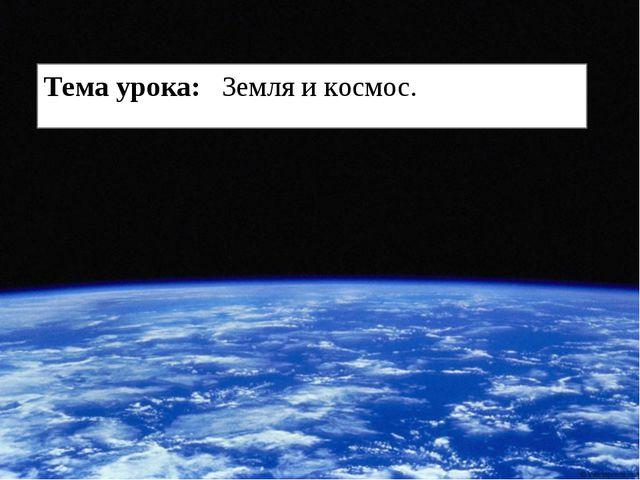 * * Тема урока: Земля и космос.
