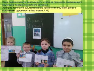 Свою педагогическую деятельность строю на принципах развивающего обучения и т