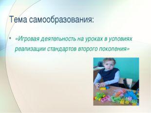 Тема самообразования: «Игровая деятельность на уроках в условиях реализации с