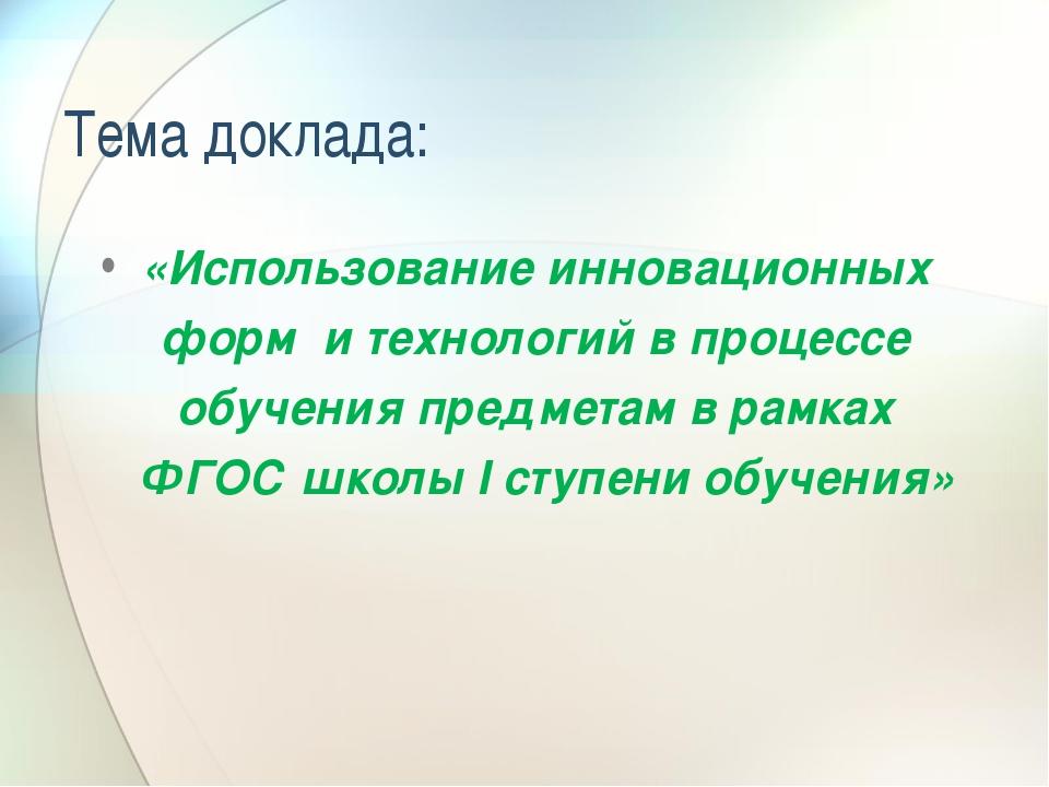 Тема доклада: «Использование инновационных форм и технологий в процессе обуч...