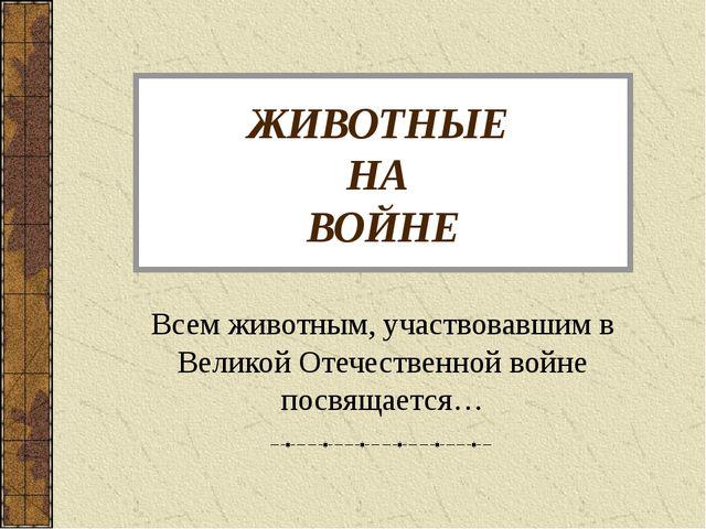 ЖИВОТНЫЕ НА ВОЙНЕ Всем животным, участвовавшим в Великой Отечественной войне...