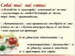 Сабақтың мақсаты: а) білімділік: оқушылардың алюминий және оның қосылыстары ж