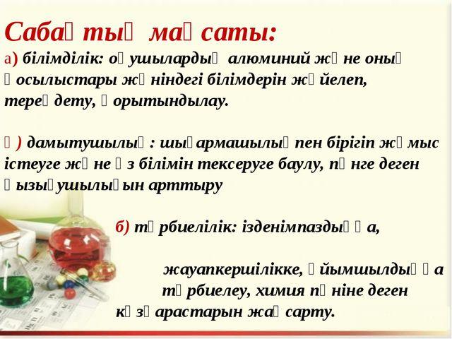 Сабақтың мақсаты: а) білімділік: оқушылардың алюминий және оның қосылыстары ж...