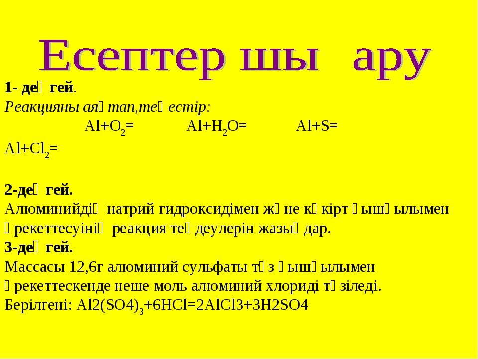 1- деңгей. Реакцияны аяқтап,теңестір: Al+O2= Al+H2O= Al+S= Аl+Cl2= 2-деңгей....