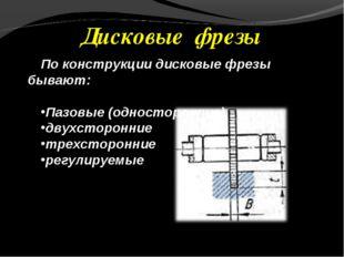 Дисковые фрезы По конструкции дисковые фрезы бывают: Пазовые (односторонние)