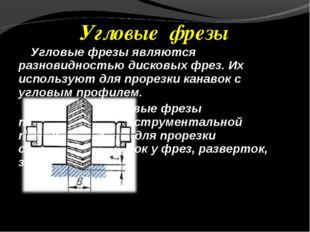 Угловые фрезы являются разновидностью дисковых фрез. Их используют для прорез