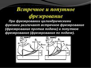 Встречное и попутное фрезерование При фрезеровании цилиндрическими фрезами ра