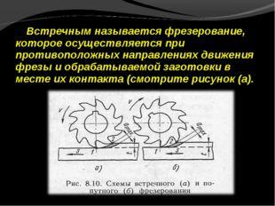 Встречным называется фрезерование, которое осуществляется при противоположных