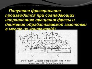 Попутное фрезерование производится при совпадающих направлениях вращения фрез