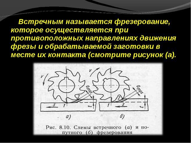 Встречным называется фрезерование, которое осуществляется при противоположных...