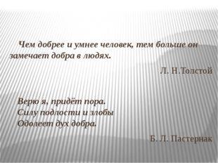 Чем добрее и умнее человек, тем больше он замечает добра в людях. Л. Н.Толсто