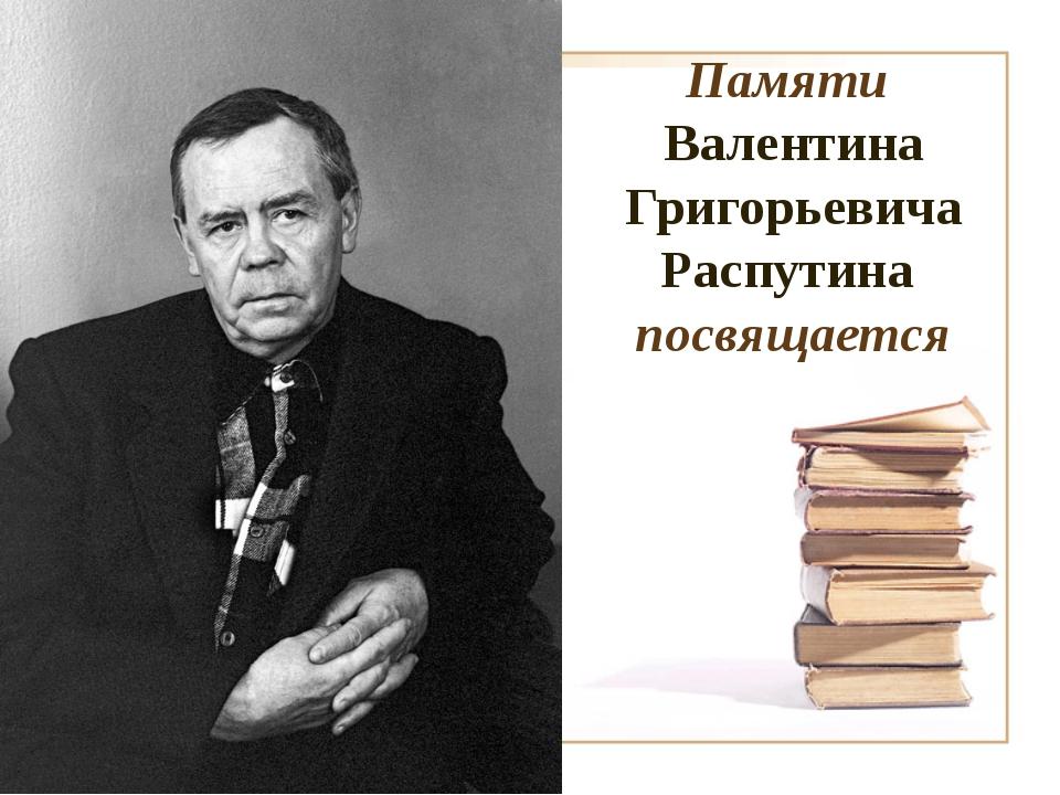 Памяти Валентина Григорьевича Распутина посвящается