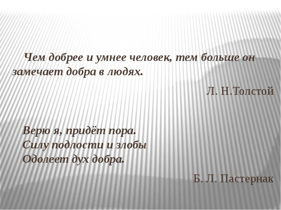 Чем добрее и умнее человек, тем больше он замечает добра в людях. Л. Н.Толсто...