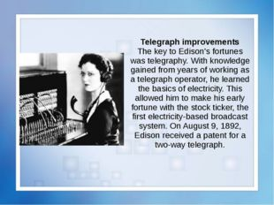 Telegraph improvements The key to Edison's fortunes was telegraphy. With know
