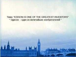 """Тема: """"EDISON IS ONE OF THE GREATEST INVENTORS"""" """" Эдисон - один из величайших"""