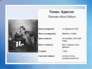 Томас Эдисон Thomas AlvaEdison Датарождения: 11 февраля1847 Место рождения: