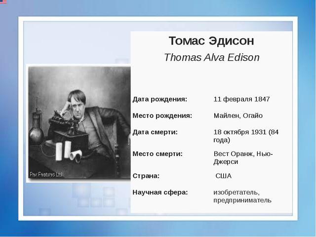 Томас Эдисон Thomas AlvaEdison Датарождения: 11 февраля1847 Место рождения:...