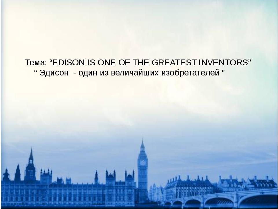 """Тема: """"EDISON IS ONE OF THE GREATEST INVENTORS"""" """" Эдисон - один из величайших..."""