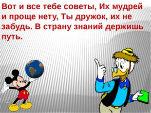 Вот и все тебе советы, Их мудрей и проще нету, Ты дружок, их не забудь. В стр