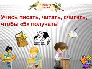 Учись писать, читать, считать, чтобы «5» получать!