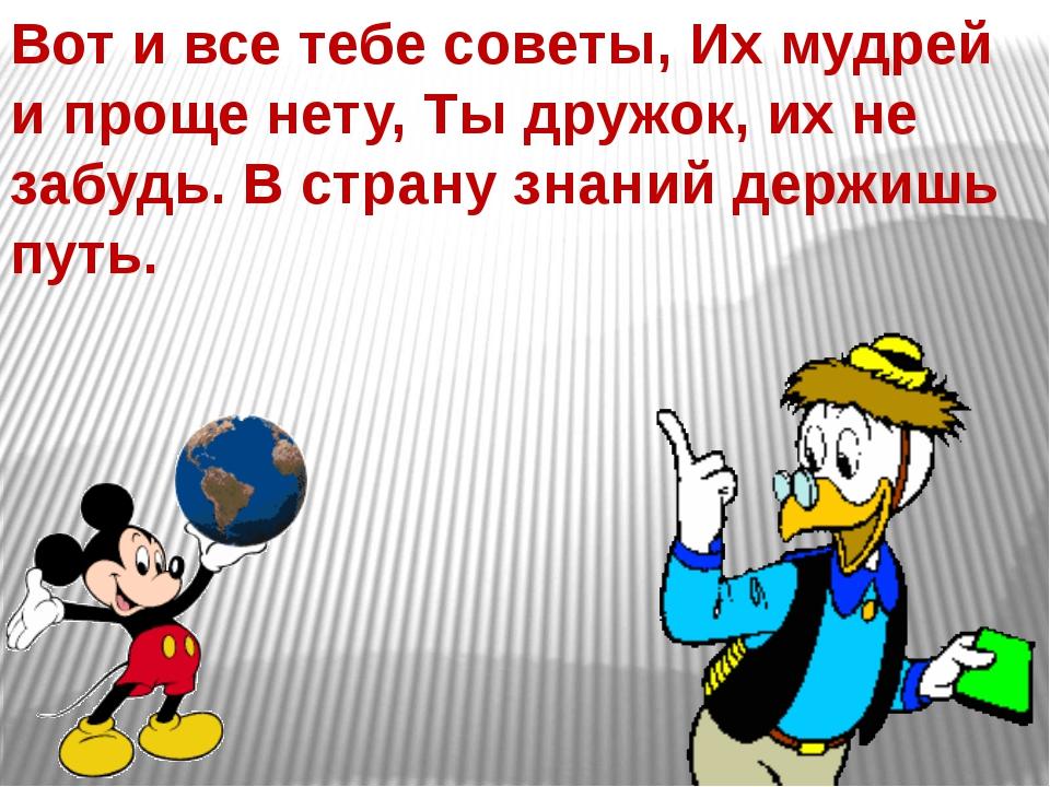 Вот и все тебе советы, Их мудрей и проще нету, Ты дружок, их не забудь. В стр...