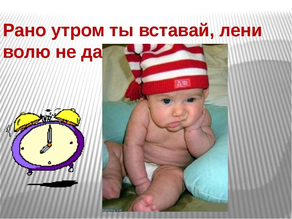Рано утром ты вставай, лени волю не давай!