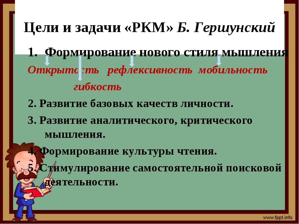 Цели и задачи «РКМ» Б. Гершунский Формирование нового стиля мышления Открыто...