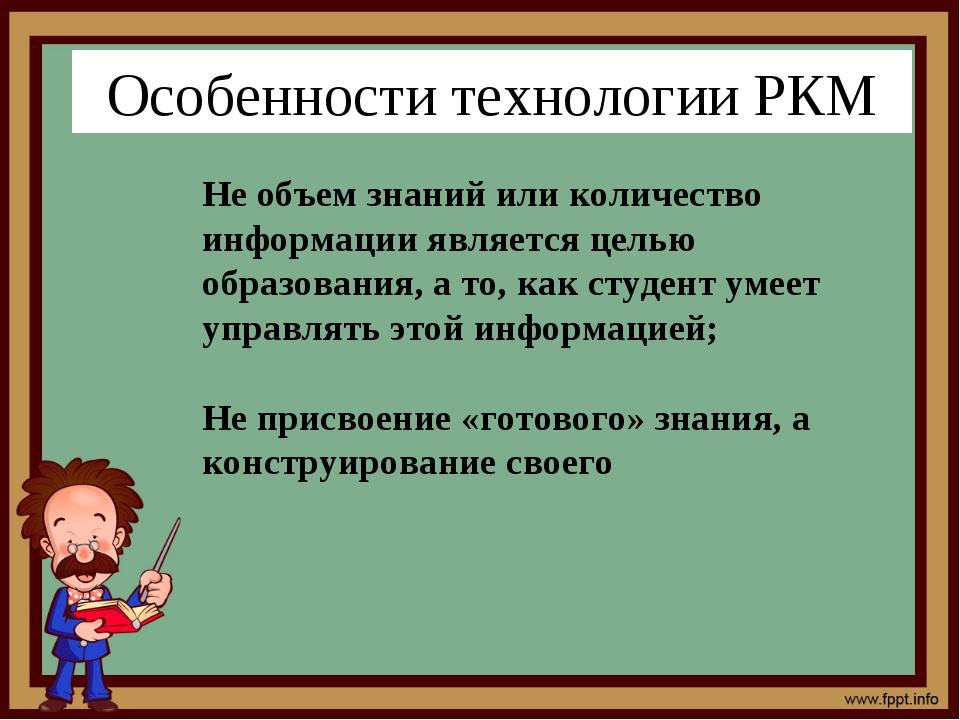 Особенности технологии РКМ Не объем знаний или количество информации является...