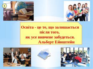 Освіта - це те, що залишається після того, як усе вивчене забудеться. Альберт