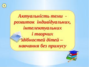 Актуальність теми - розвиток індивідуальних, інтелектуальних і творчих здібн